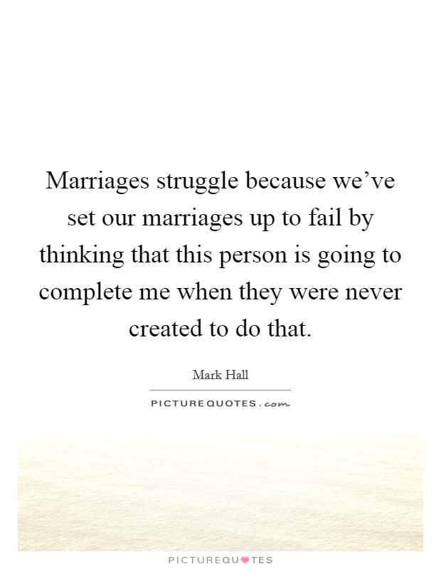 Marriages struggle because we've set our marriages up to fail by thinking that this person is going to complete me when they were never created to do that Picture Quote #1