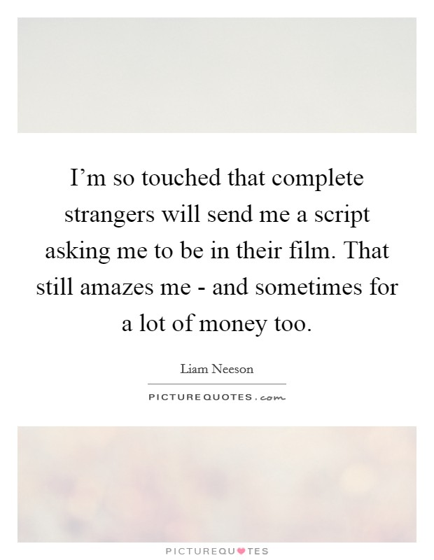 I'm so touched that complete strangers will send me a script asking me to be in their film. That still amazes me - and sometimes for a lot of money too Picture Quote #1