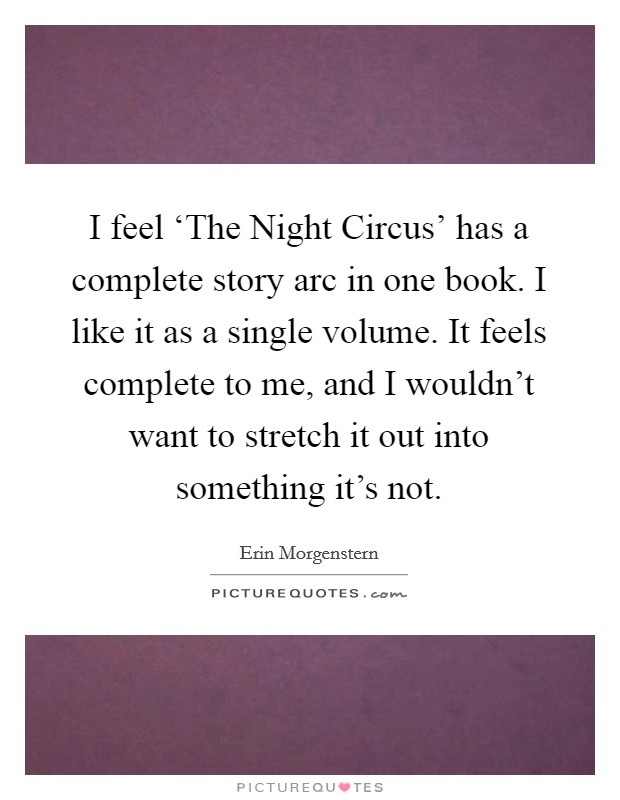 I feel 'The Night Circus' has a complete story arc in one book. I like it as a single volume. It feels complete to me, and I wouldn't want to stretch it out into something it's not Picture Quote #1