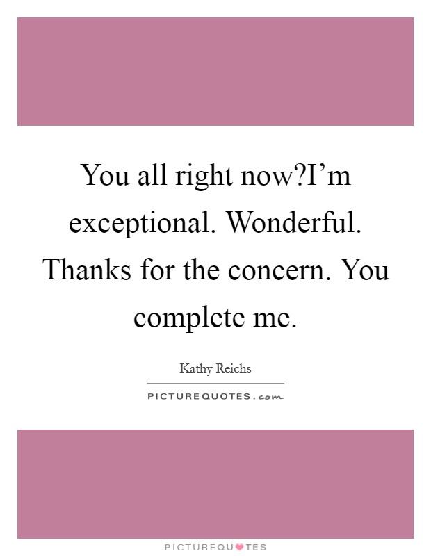 You all right now?I'm exceptional. Wonderful. Thanks for the concern. You complete me Picture Quote #1
