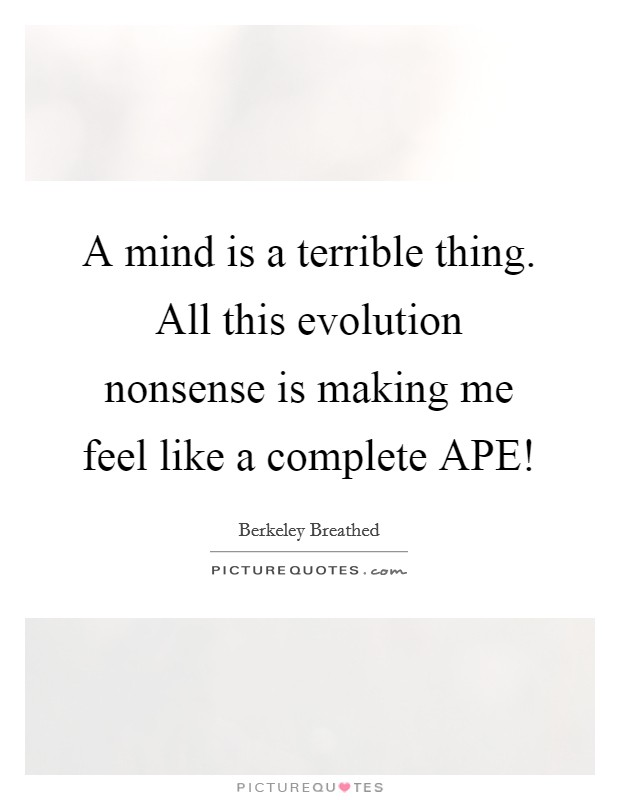 A mind is a terrible thing. All this evolution nonsense is making me feel like a complete APE! Picture Quote #1