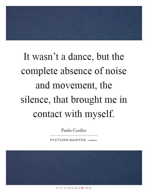 It wasn't a dance, but the complete absence of noise and movement, the silence, that brought me in contact with myself Picture Quote #1