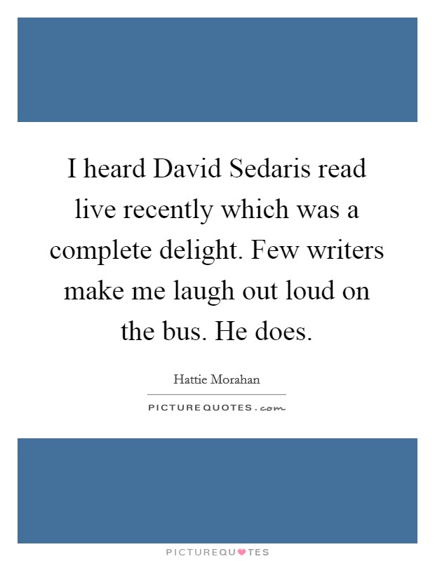 I heard David Sedaris read live recently which was a complete delight. Few writers make me laugh out loud on the bus. He does Picture Quote #1