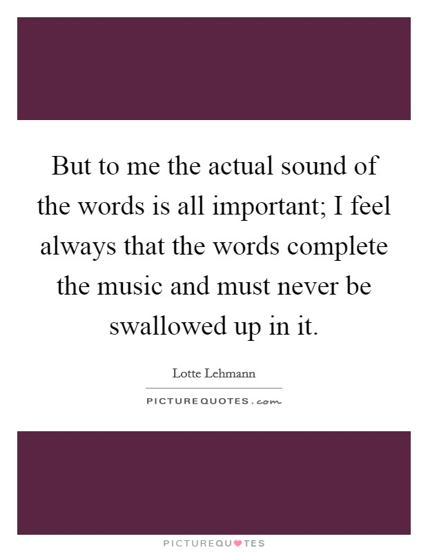 But to me the actual sound of the words is all important; I feel always that the words complete the music and must never be swallowed up in it Picture Quote #1