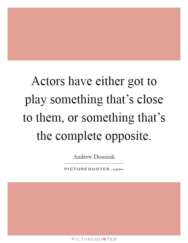 Actors have either got to play something that's close to them, or something that's the complete opposite Picture Quote #1