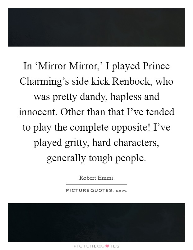 In 'Mirror Mirror,' I played Prince Charming's side kick Renbock, who was pretty dandy, hapless and innocent. Other than that I've tended to play the complete opposite! I've played gritty, hard characters, generally tough people Picture Quote #1