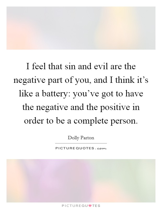 I feel that sin and evil are the negative part of you, and I think it's like a battery: you've got to have the negative and the positive in order to be a complete person Picture Quote #1