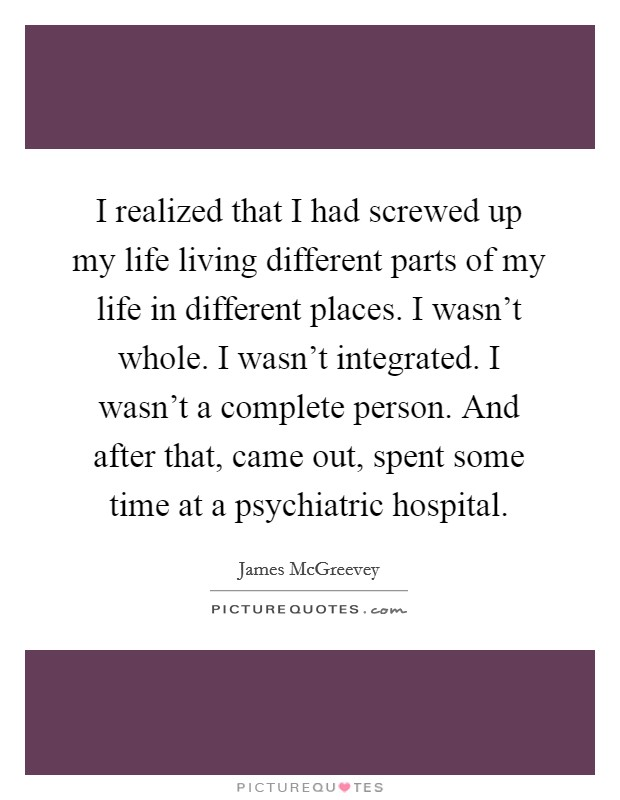 I realized that I had screwed up my life living different parts of my life in different places. I wasn't whole. I wasn't integrated. I wasn't a complete person. And after that, came out, spent some time at a psychiatric hospital Picture Quote #1