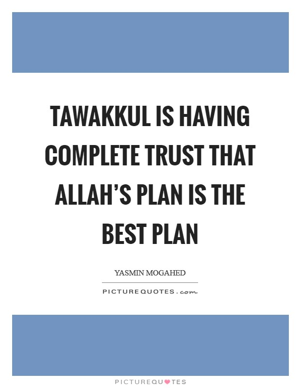 Tawakkul is having complete trust that Allah's plan is the best plan Picture Quote #1