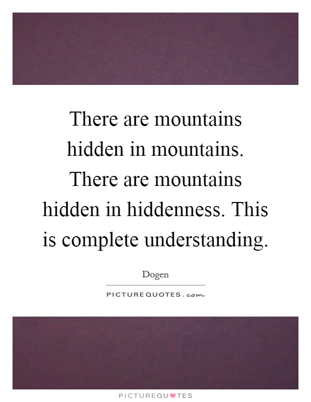 There are mountains hidden in mountains. There are mountains hidden in hiddenness. This is complete understanding Picture Quote #1