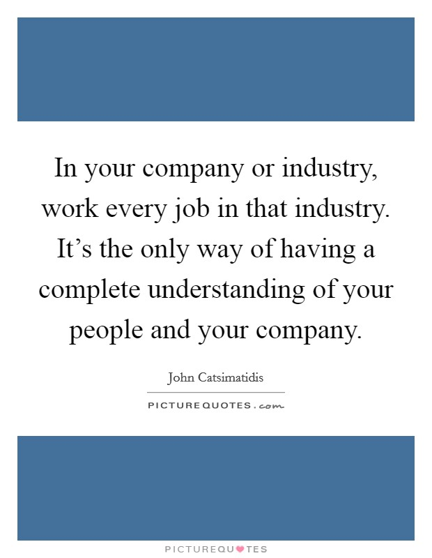 In your company or industry, work every job in that industry. It's the only way of having a complete understanding of your people and your company Picture Quote #1