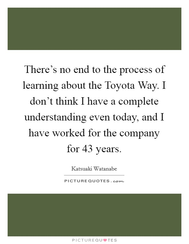 There's no end to the process of learning about the Toyota Way. I don't think I have a complete understanding even today, and I have worked for the company for 43 years Picture Quote #1