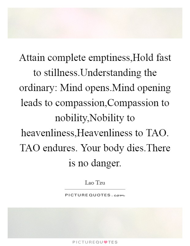 Attain complete emptiness,Hold fast to stillness.Understanding the ordinary: Mind opens.Mind opening leads to compassion,Compassion to nobility,Nobility to heavenliness,Heavenliness to TAO. TAO endures. Your body dies.There is no danger Picture Quote #1
