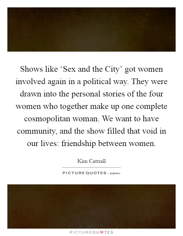 Shows like 'Sex and the City' got women involved again in a political way. They were drawn into the personal stories of the four women who together make up one complete cosmopolitan woman. We want to have community, and the show filled that void in our lives: friendship between women Picture Quote #1