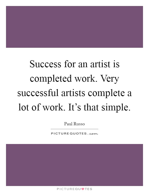 Success for an artist is completed work. Very successful artists complete a lot of work. It's that simple Picture Quote #1