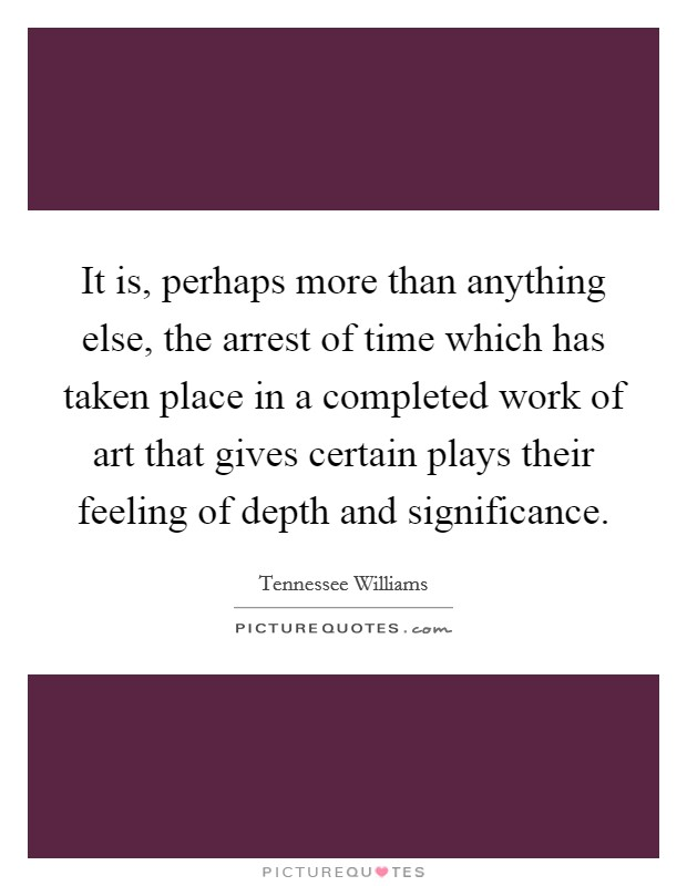 It is, perhaps more than anything else, the arrest of time which has taken place in a completed work of art that gives certain plays their feeling of depth and significance Picture Quote #1