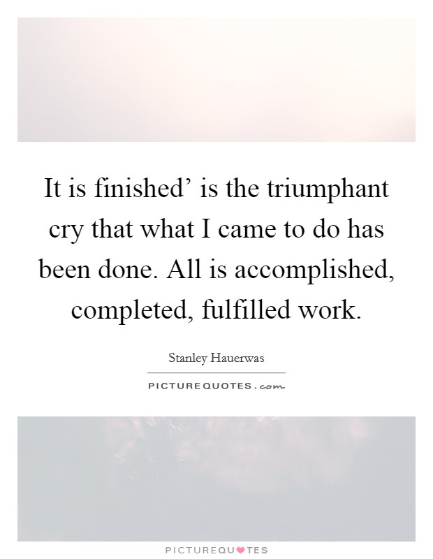 It is finished' is the triumphant cry that what I came to do has been done. All is accomplished, completed, fulfilled work Picture Quote #1