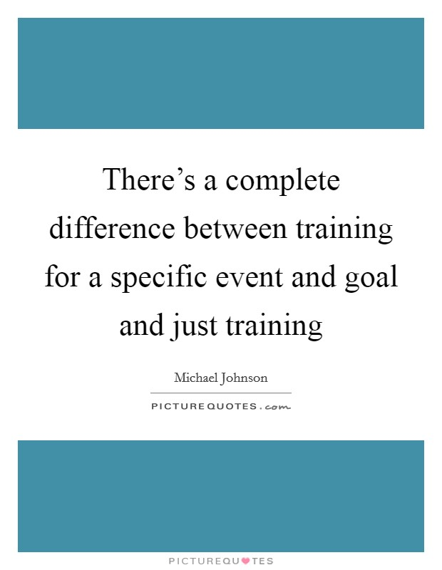 There's a complete difference between training for a specific event and goal and just training Picture Quote #1