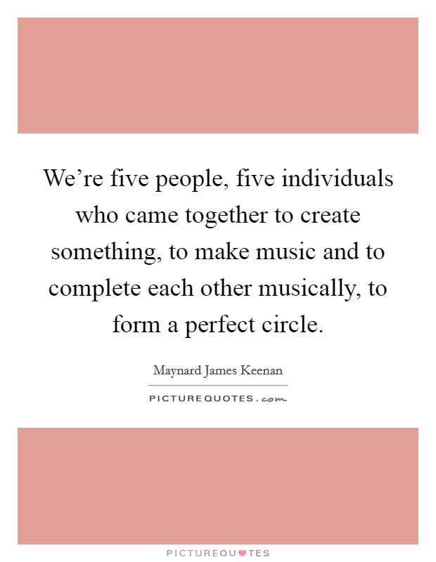 We're five people, five individuals who came together to create something, to make music and to complete each other musically, to form a perfect circle Picture Quote #1
