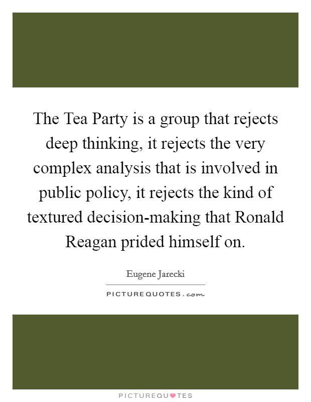 The Tea Party is a group that rejects deep thinking, it rejects the very complex analysis that is involved in public policy, it rejects the kind of textured decision-making that Ronald Reagan prided himself on Picture Quote #1