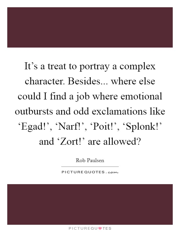 It's a treat to portray a complex character. Besides... where else could I find a job where emotional outbursts and odd exclamations like 'Egad!', 'Narf!', 'Poit!', 'Splonk!' and 'Zort!' are allowed? Picture Quote #1