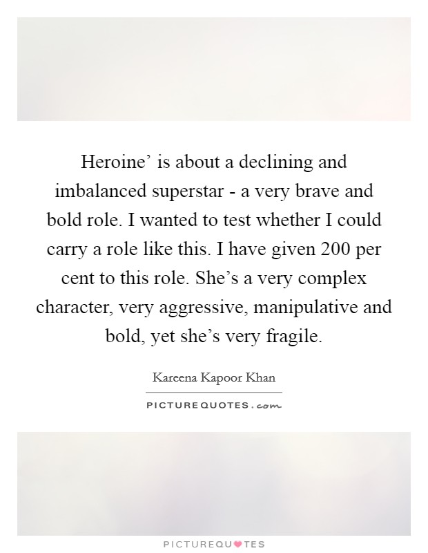 Heroine' is about a declining and imbalanced superstar - a very brave and bold role. I wanted to test whether I could carry a role like this. I have given 200 per cent to this role. She's a very complex character, very aggressive, manipulative and bold, yet she's very fragile Picture Quote #1