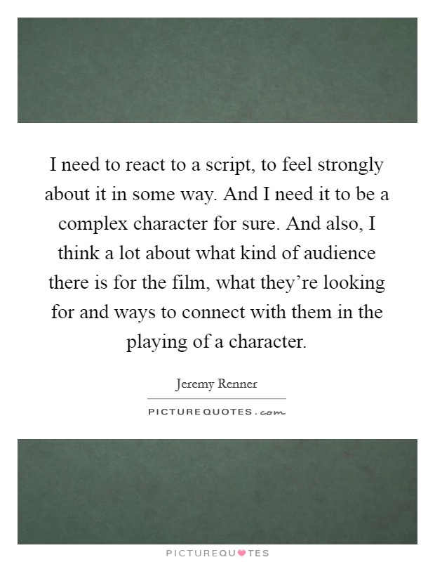 I need to react to a script, to feel strongly about it in some way. And I need it to be a complex character for sure. And also, I think a lot about what kind of audience there is for the film, what they're looking for and ways to connect with them in the playing of a character Picture Quote #1