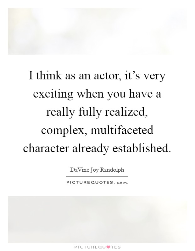 I think as an actor, it's very exciting when you have a really fully realized, complex, multifaceted character already established Picture Quote #1
