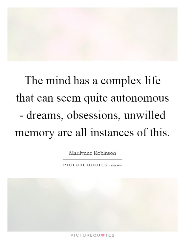 The mind has a complex life that can seem quite autonomous - dreams, obsessions, unwilled memory are all instances of this Picture Quote #1