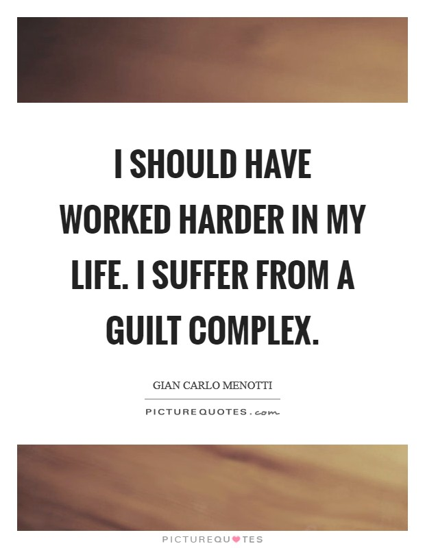 I should have worked harder in my life. I suffer from a guilt complex Picture Quote #1