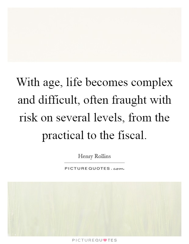 With age, life becomes complex and difficult, often fraught with risk on several levels, from the practical to the fiscal Picture Quote #1