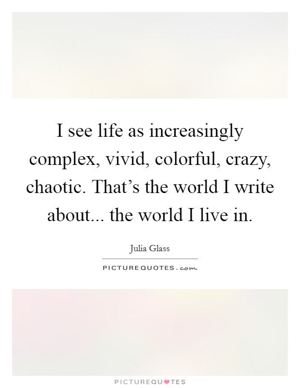 I see life as increasingly complex, vivid, colorful, crazy, chaotic. That's the world I write about... the world I live in Picture Quote #1