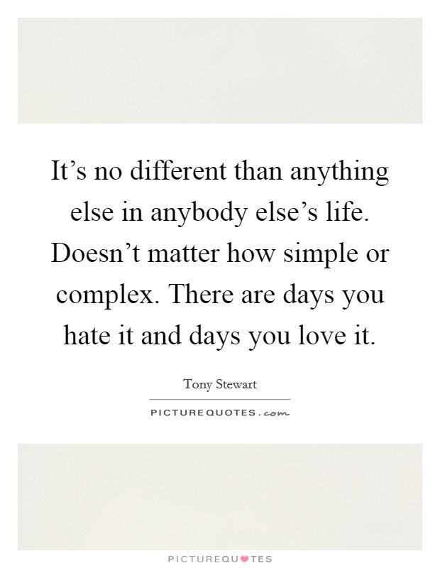 It's no different than anything else in anybody else's life. Doesn't matter how simple or complex. There are days you hate it and days you love it Picture Quote #1