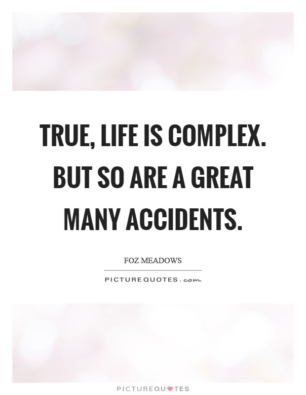 True, life is complex. But so are a great many accidents Picture Quote #1
