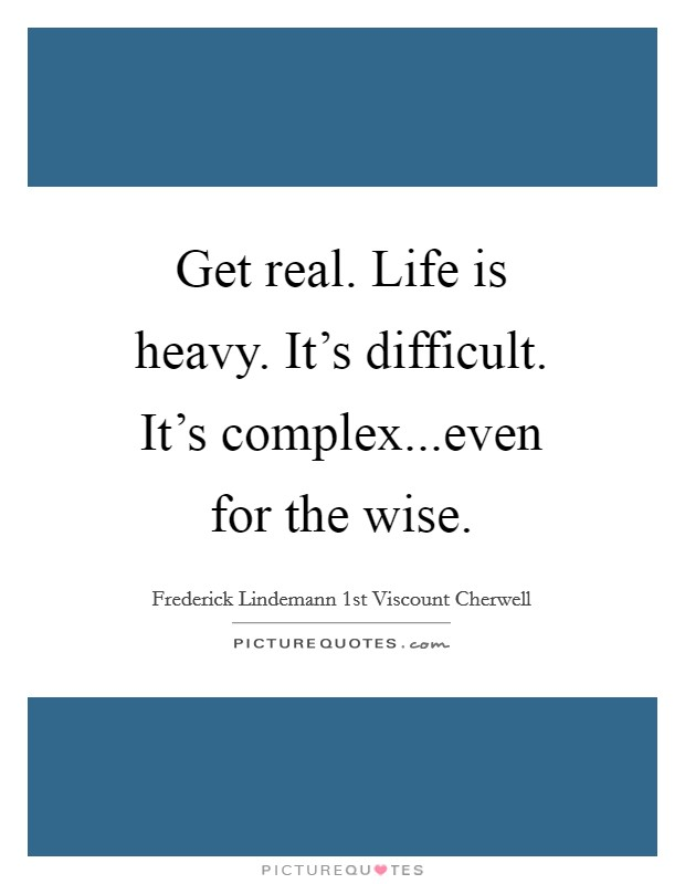 Get real. Life is heavy. It's difficult. It's complex...even for the wise Picture Quote #1