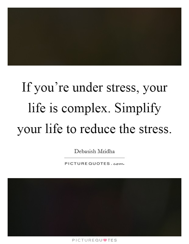 If you're under stress, your life is complex. Simplify your life to reduce the stress Picture Quote #1