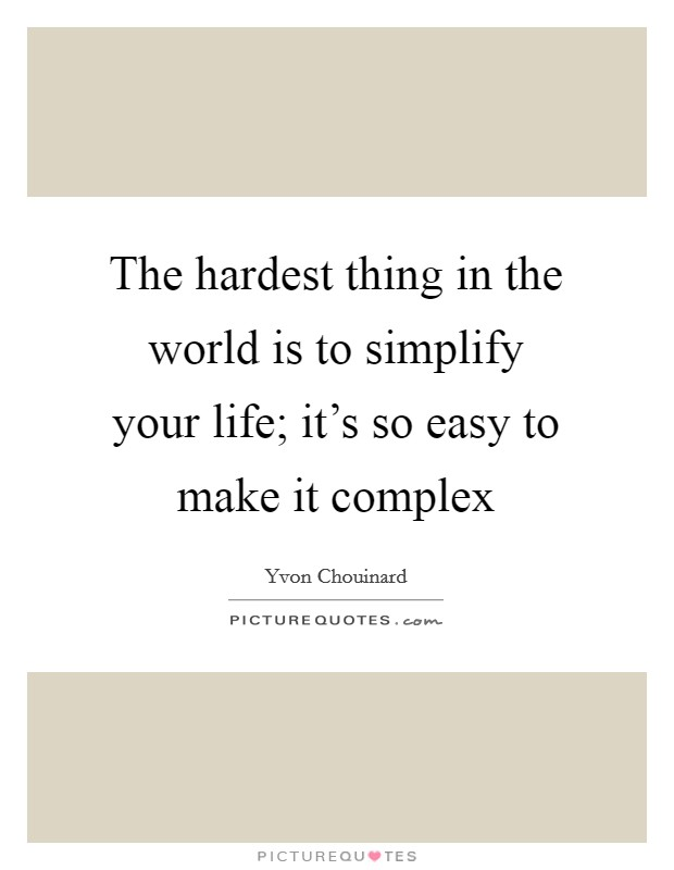 The hardest thing in the world is to simplify your life; it's so easy to make it complex Picture Quote #1