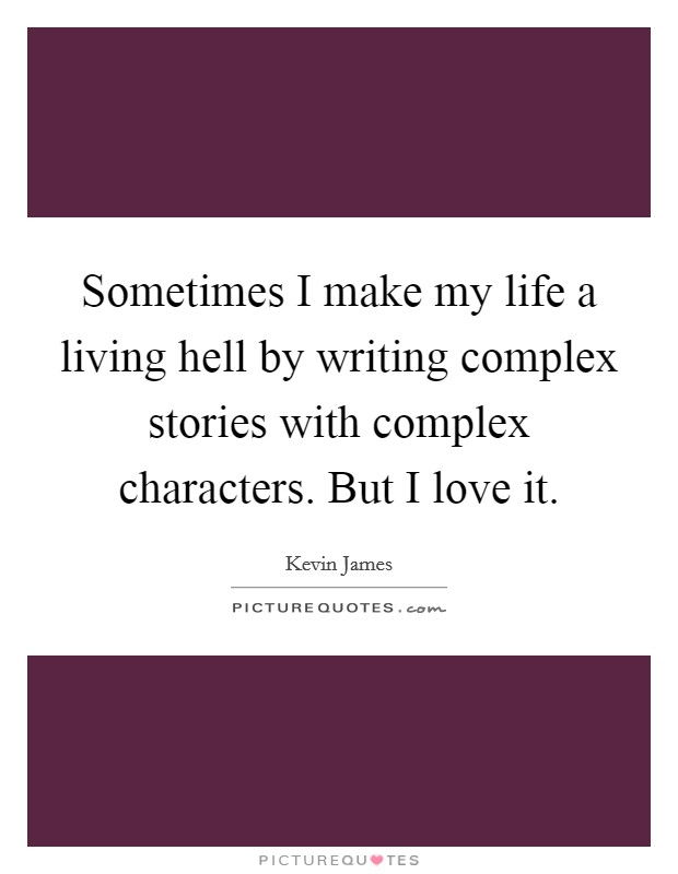 Sometimes I make my life a living hell by writing complex stories with complex characters. But I love it Picture Quote #1
