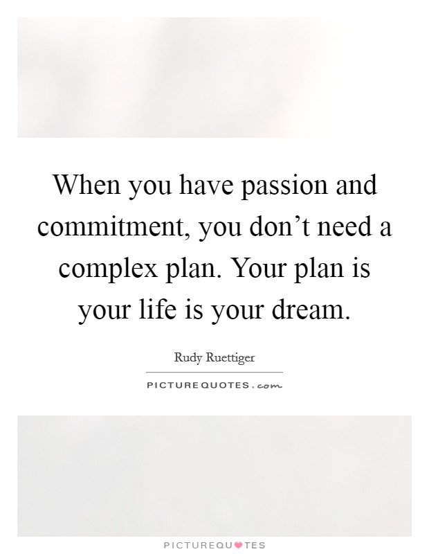 When you have passion and commitment, you don't need a complex plan. Your plan is your life is your dream Picture Quote #1