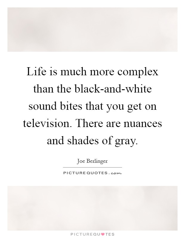 Life is much more complex than the black-and-white sound bites that you get on television. There are nuances and shades of gray Picture Quote #1