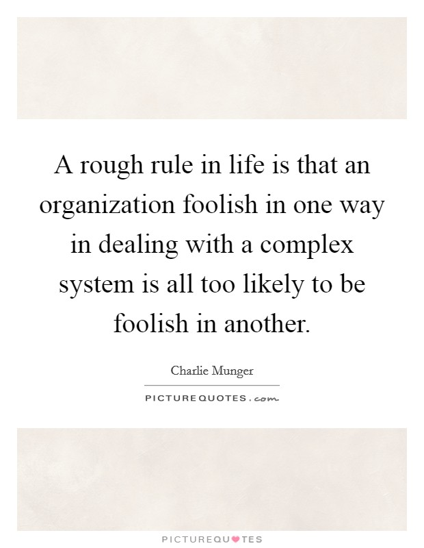 A rough rule in life is that an organization foolish in one way in dealing with a complex system is all too likely to be foolish in another Picture Quote #1