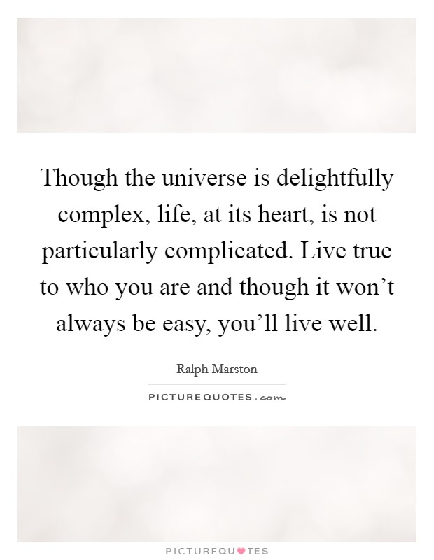 Though the universe is delightfully complex, life, at its heart, is not particularly complicated. Live true to who you are and though it won't always be easy, you'll live well Picture Quote #1