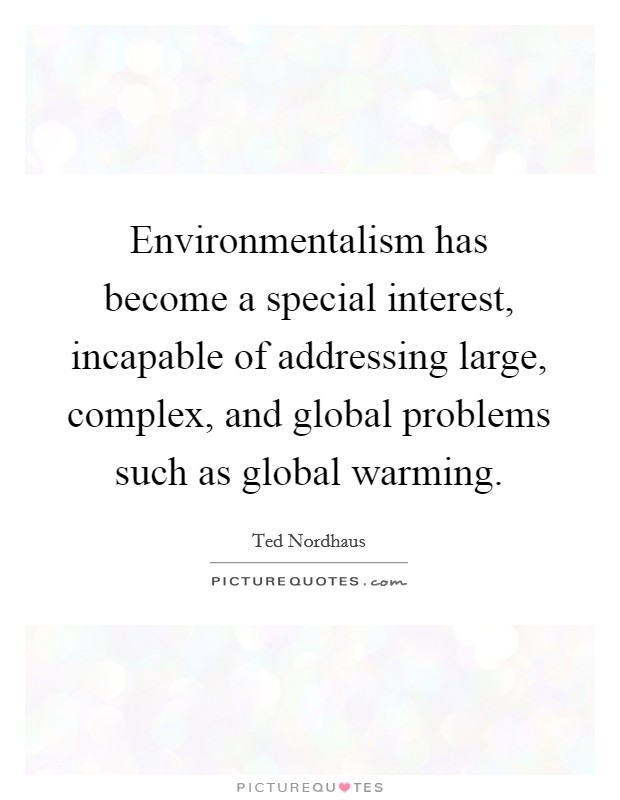 Environmentalism has become a special interest, incapable of addressing large, complex, and global problems such as global warming Picture Quote #1