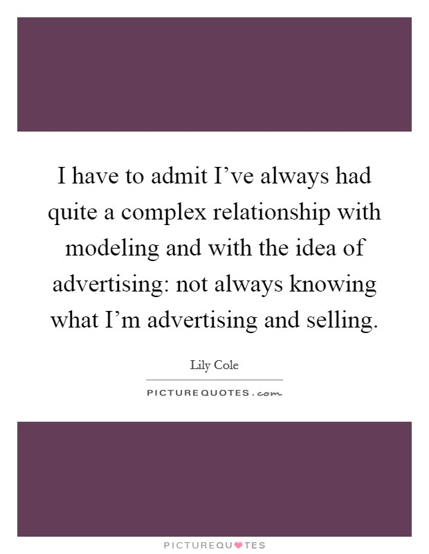 I have to admit I've always had quite a complex relationship with modeling and with the idea of advertising: not always knowing what I'm advertising and selling Picture Quote #1
