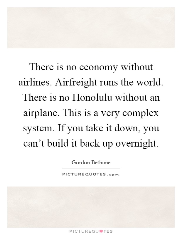 There is no economy without airlines. Airfreight runs the world. There is no Honolulu without an airplane. This is a very complex system. If you take it down, you can't build it back up overnight Picture Quote #1