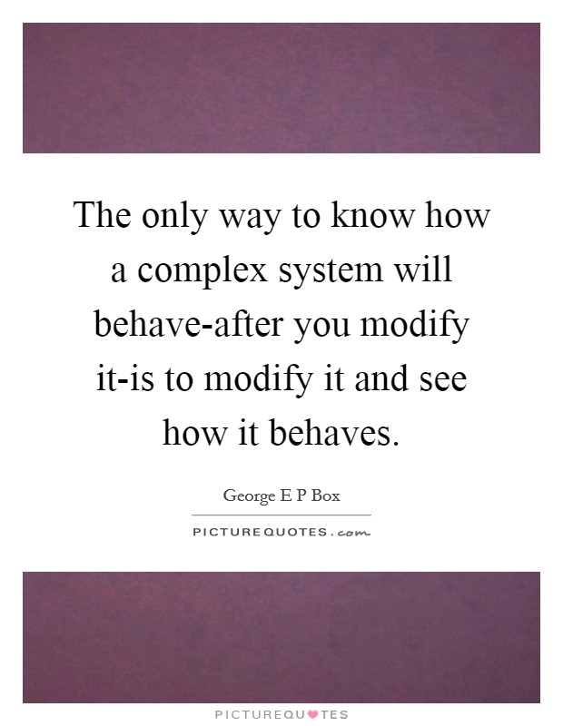 The only way to know how a complex system will behave-after you modify it-is to modify it and see how it behaves Picture Quote #1
