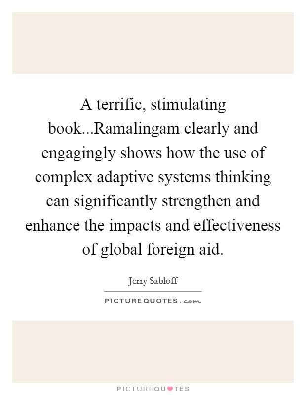 A terrific, stimulating book...Ramalingam clearly and engagingly shows how the use of complex adaptive systems thinking can significantly strengthen and enhance the impacts and effectiveness of global foreign aid Picture Quote #1