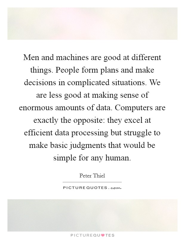 Men and machines are good at different things. People form plans and make decisions in complicated situations. We are less good at making sense of enormous amounts of data. Computers are exactly the opposite: they excel at efficient data processing but struggle to make basic judgments that would be simple for any human Picture Quote #1