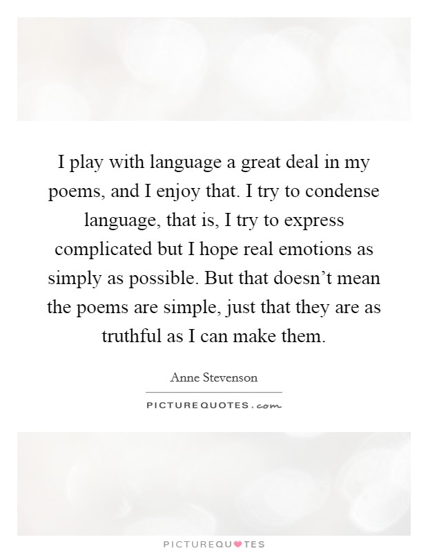 I play with language a great deal in my poems, and I enjoy that. I try to condense language, that is, I try to express complicated but I hope real emotions as simply as possible. But that doesn't mean the poems are simple, just that they are as truthful as I can make them Picture Quote #1