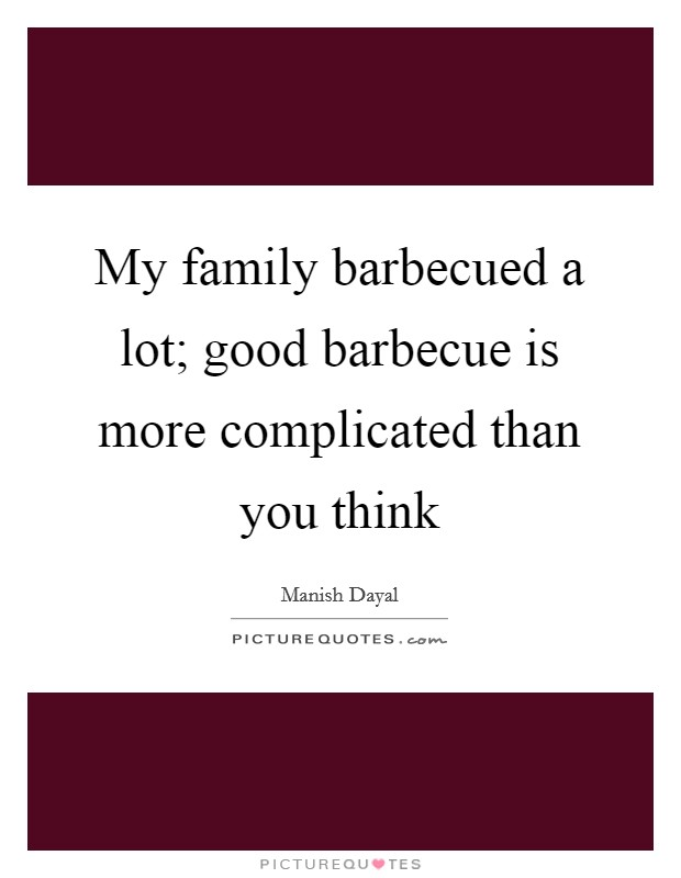 My family barbecued a lot; good barbecue is more complicated than you think Picture Quote #1